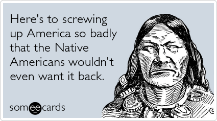 Here's to screwing up America so badly that the Native Americans wouldn't even want it back