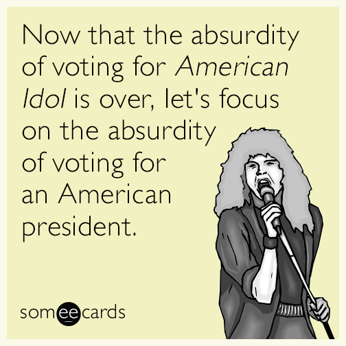 Now that the absurdity of voting for ​American Idol is over, let's focus on the absurdity of voting for an American president.