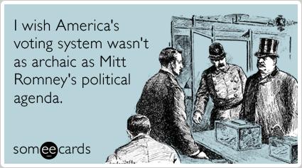 I wish America's voting system wasn't as archaic as Mitt Romney's political agenda.