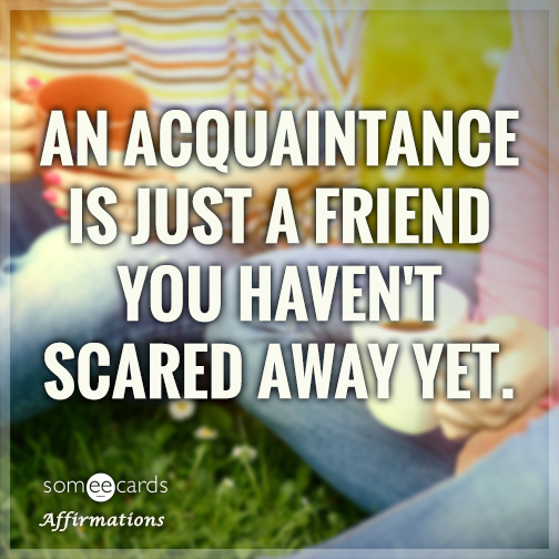 An acquaintance is just a friend you haven't scared away yet.