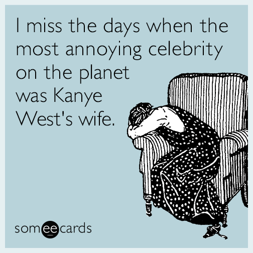 I miss the days when the most annoying celebrity on the planet was Kanye West's wife.