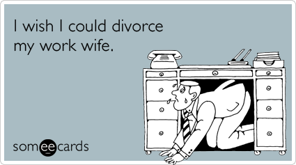 I wish I could divorce my work wife.