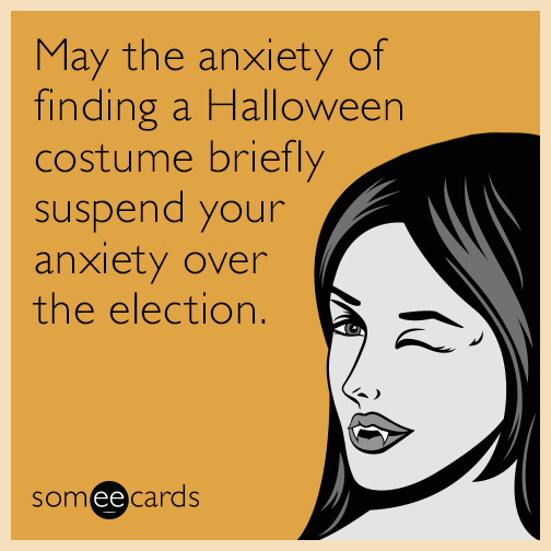 May the anxiety of finding a Halloween costume briefly suspend your anxiety over the election.