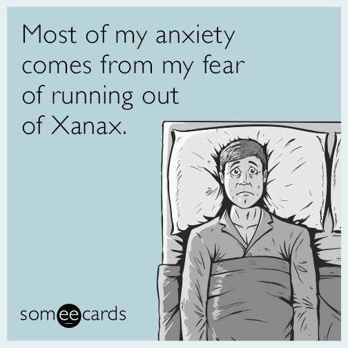Most Of My Anxiety Comes From My Fear Of Running Out Of Xanax