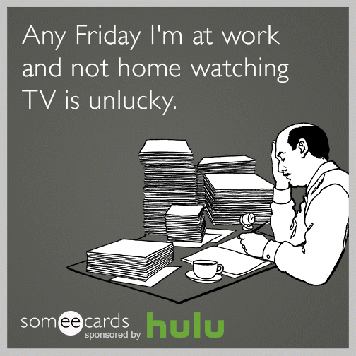 Any Friday I'm at work and not home watching TV is unlucky.