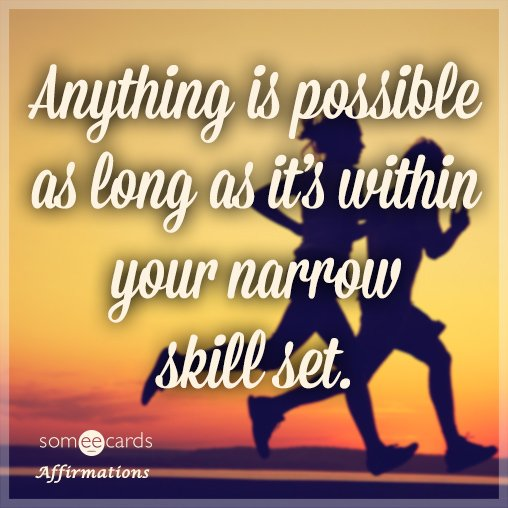 Anything is possible as long as it's within your narrow skill set.