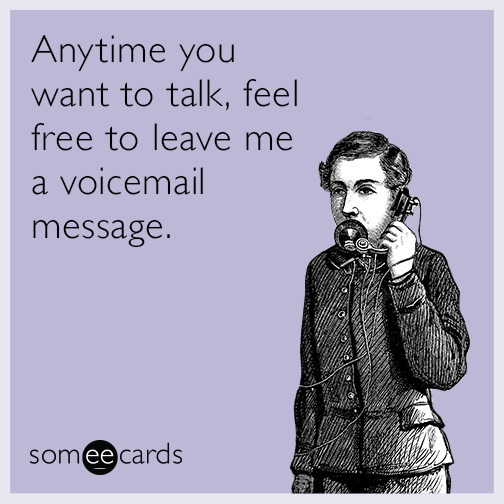 Anytime you want to talk, feel free to leave me a voicemail message