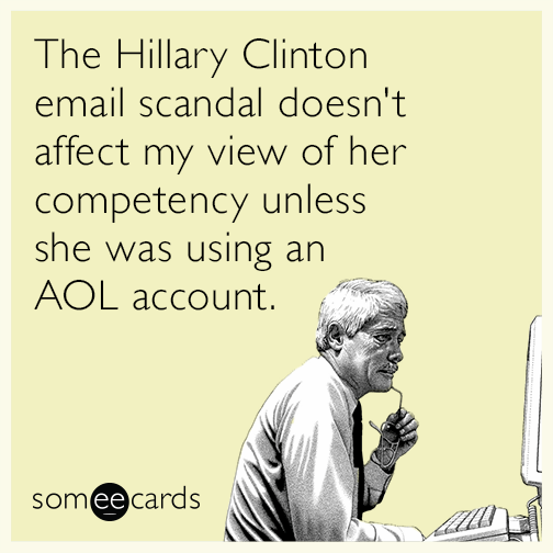 The Hillary Clinton email scandal doesn't affect my view of her competency unless she was using an AOL account.