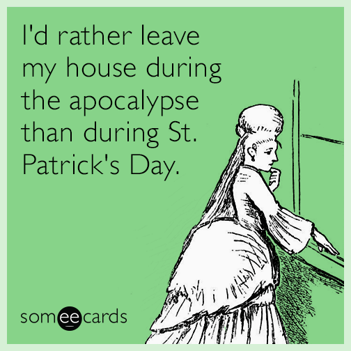 I'd rather leave my house during the apocalypse than during St. Patrick's Day.