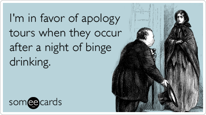 I'm in favor of apology tours when they occur after a night of binge drinking.