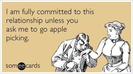 I am fully committed to this relationship unless you ask me to go apple picking.