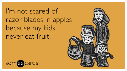 I'm not scared of razor blades in apples because my kids never eat fruit.