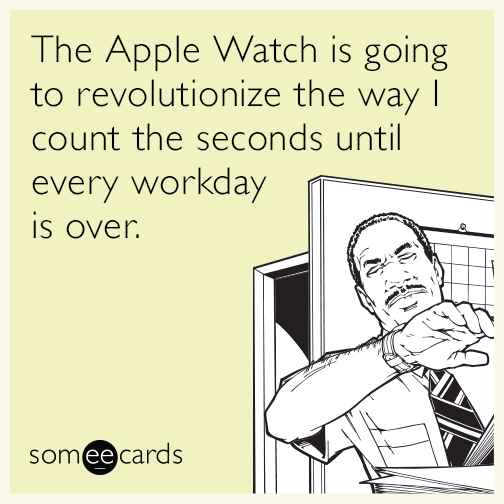 The Apple Watch is going to revolutionize the way I count the seconds until every workday is over.