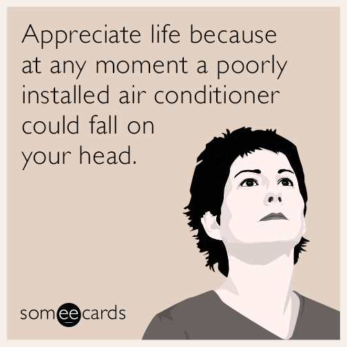 Appreciate life because at any moment a poorly installed air conditioner could fall on your head.