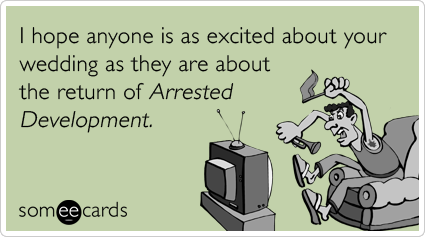 I hope anyone is as excited about your wedding as they are about the return of Arrested Development.