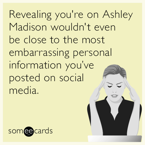Revealing you're on Ashley Madison wouldn't even be close to the most embarrassing personal information you've posted on social media.