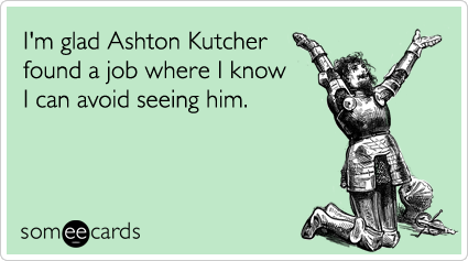 I'm glad Ashton Kutcher found a job where I know I can avoid seeing him