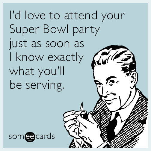I'd love to attend your Super Bowl party just as soon as I know exactly what you'll be serving.