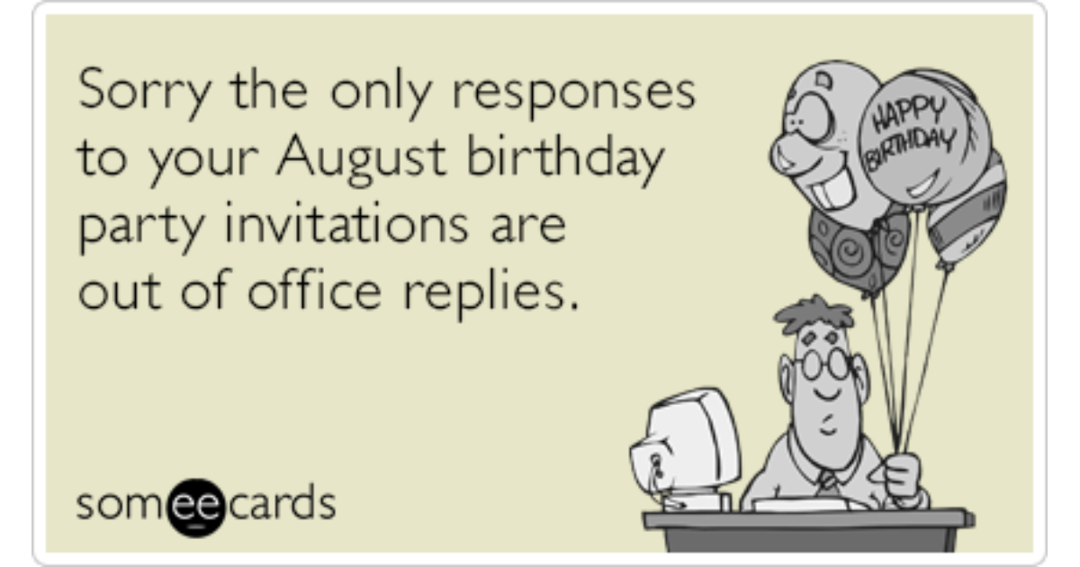 Sorry The Only Responses To Your August Birthday Party Invitations Are Out Of Office Replies