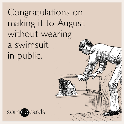 Congratulations on making it to August without wearing a swimsuit in public.
