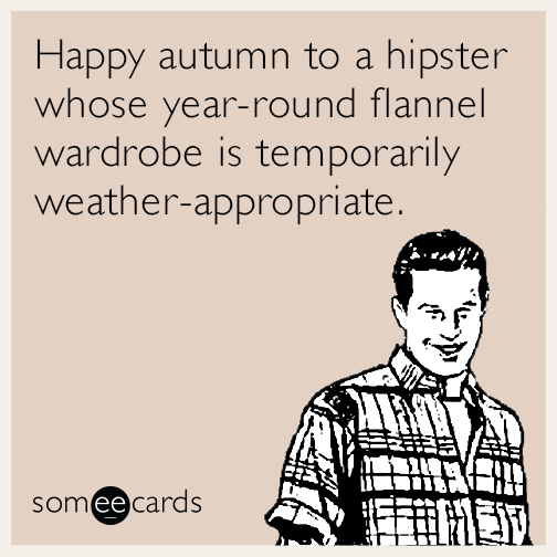 Happy autumn to a hipster whose year-round flannel wardrobe is temporarily weather-appropriate.