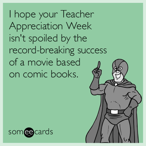 I hope your Teacher Appreciation Week isn't spoiled by the record-breaking success of a movie based on comic books.