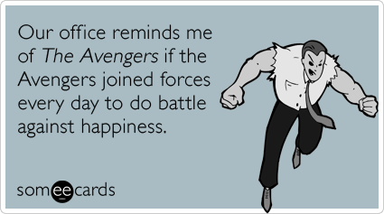 someecards.com - Our office reminds me of The Avengers if the Avengers joined forces every day to do battle against happiness.