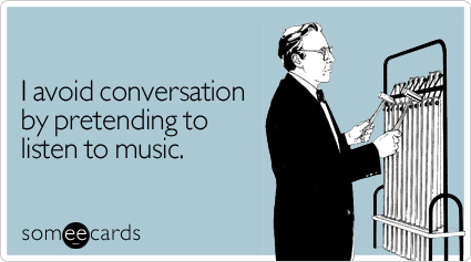 I avoid conversation by pretending to listen to music