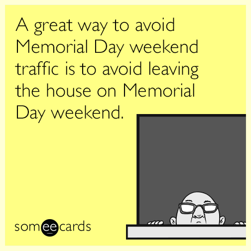 A great way to avoid Memorial Day weekend traffic is to avoid leaving the house on Memorial Day weekend.