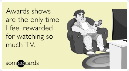 Awards shows are the only time I feel rewarded for watching so much TV.
