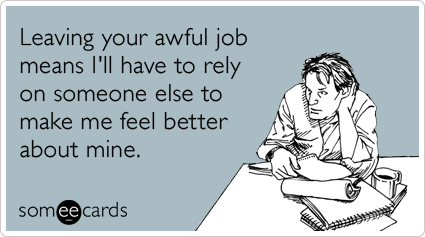 Leaving Your Awful Job Means Ill Have To Rely On Someone Else To Make