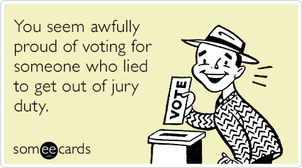 You seem awfully proud of voting for someone who lied to get out of jury duty.