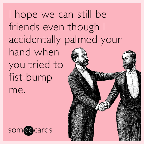 I hope we can still be friends even though I accidentally palmed your hand when you tried to fist-bump me.
