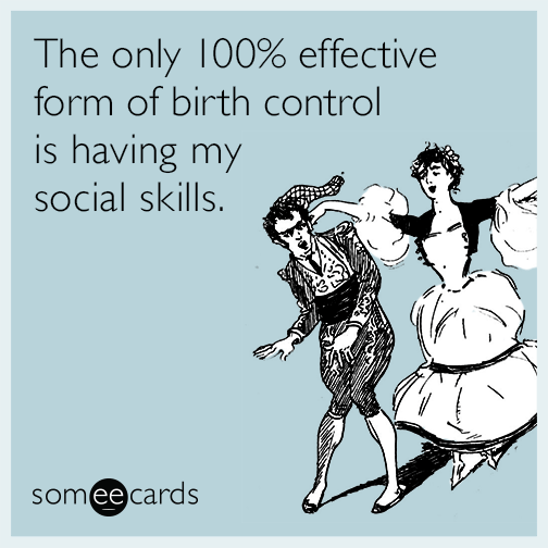 The only 100% effective form of birth control is having my social skills.
