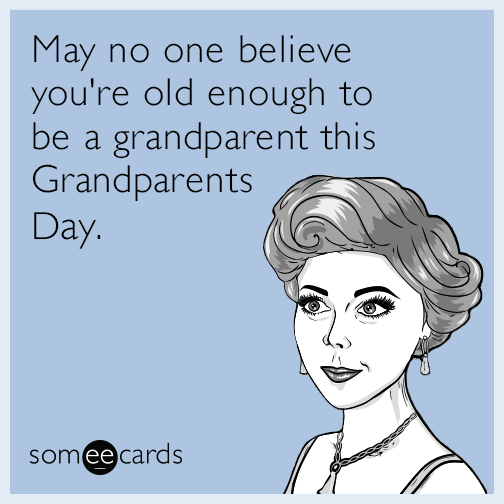 May no one believe you're old enough to be a grandparent this Grandparents Day.