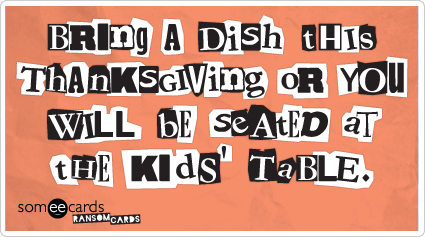 Bring a dish this Thanksgiving or you will be seated at the kids' table.