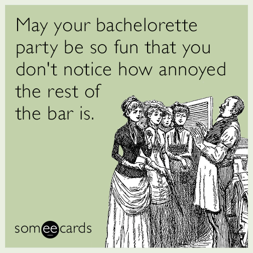 May your bachelorette party be so fun that you don't notice how annoyed the rest of the bar is.