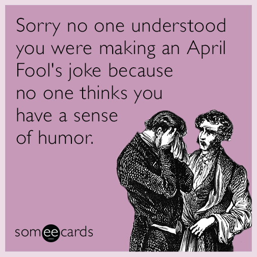 Sorry no one understood you were making an April Fool's joke because no one thinks you have a sense of humor
