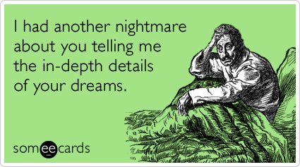 I had another nightmare about you telling me the in-depth details of your dreams.