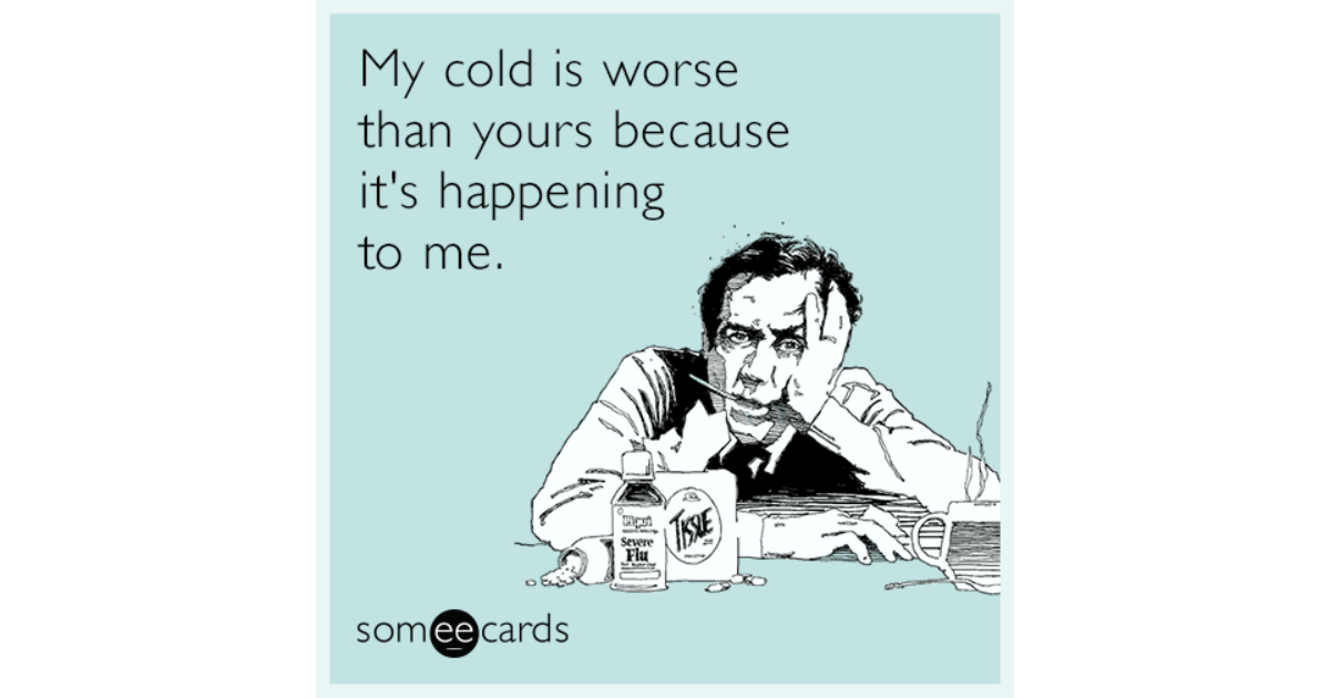 my cold is worse than yours because its happening to me