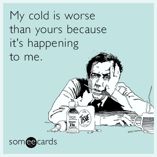 bad cold selfish funny ecard 7bm my cold is worse than yours because it's happening to me get well