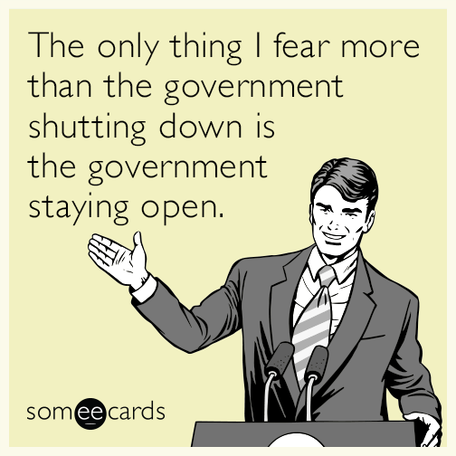 The only thing I fear more than the government shutting down is the government staying open
