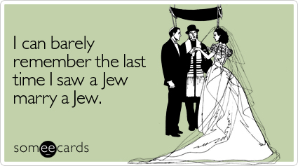 I can barely remember the last time I saw a Jew marry a Jew