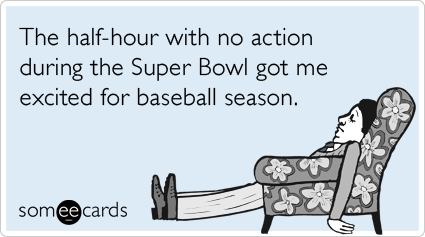The half-hour with no action during the Super Bowl got me excited for baseball season.