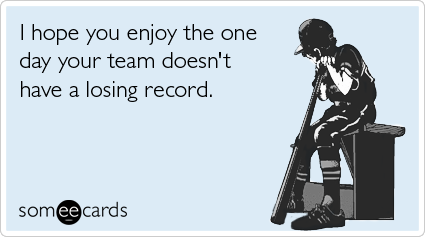 I hope you enjoy the one day your team doesn't have a losing record