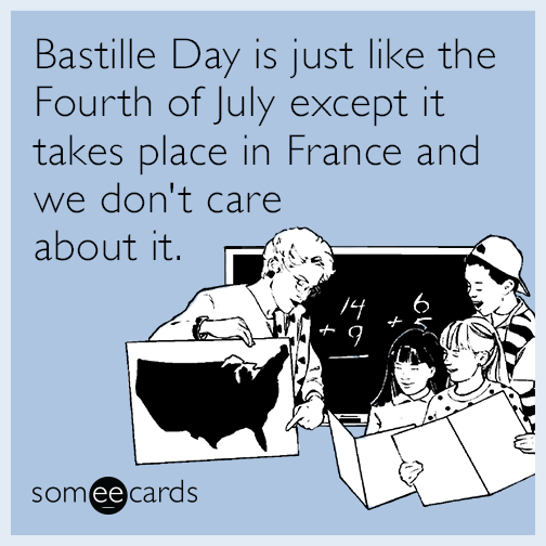 Bastille Day is just like the Fourth of July except it takes place in France and we don't care about it