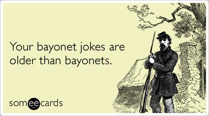 Your bayonet jokes are older than bayonets.