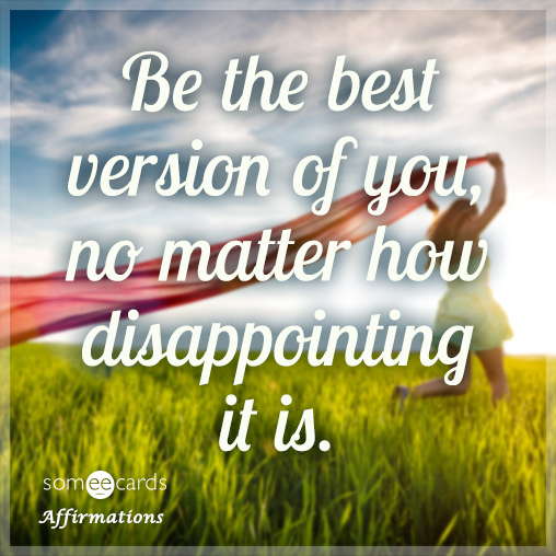 Be the best version of you, no matter how disappointing it is.