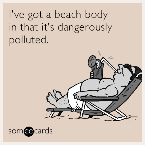 I've got a beach body in that it's dangerously polluted.