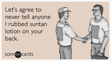 Let's agree to never tell anyone I rubbed suntan lotion on your back.